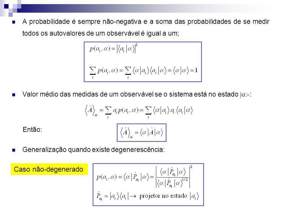 A probabilidade é sempre não-negativa e a soma das probabilidades de se medir todos os autovalores de um observável é igual a um;