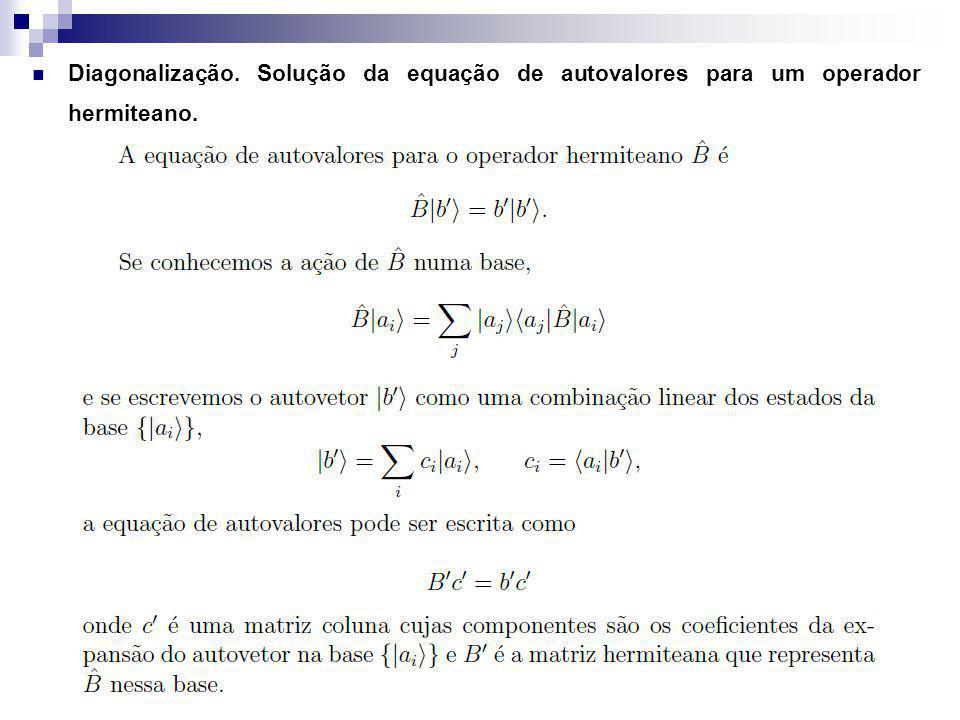Diagonalização. Solução da equação de autovalores para um operador hermiteano.