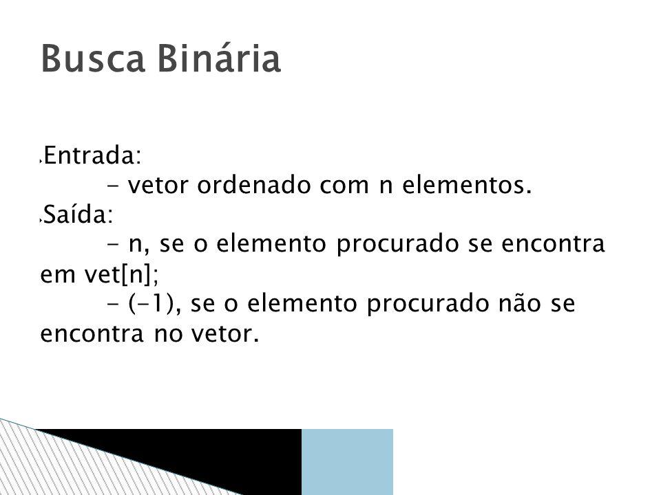 Busca Binária Entrada: - vetor ordenado com n elementos. Saída: