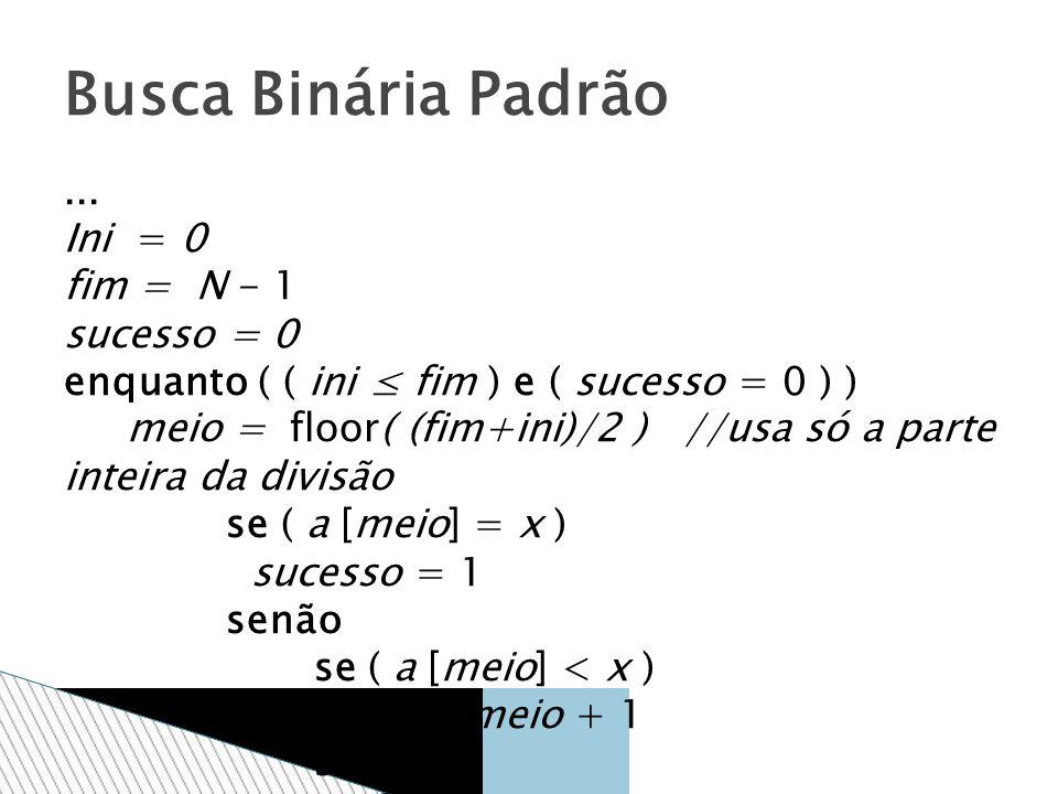 Busca Binária Padrão ... Ini = 0 fim = N - 1 sucesso = 0