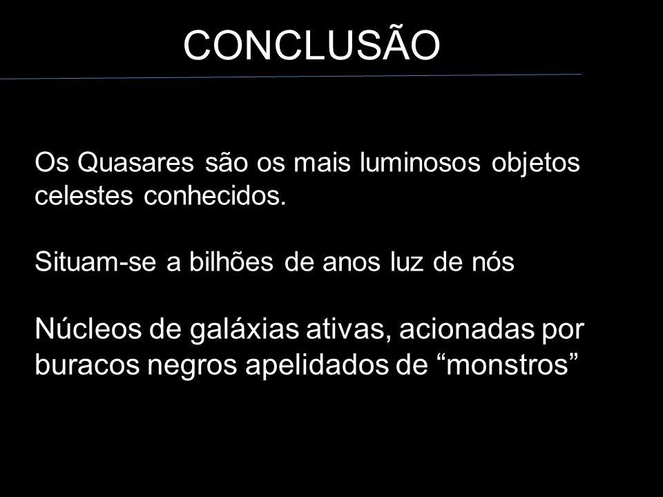CONCLUSÃO Os Quasares são os mais luminosos objetos celestes conhecidos. Situam-se a bilhões de anos luz de nós.