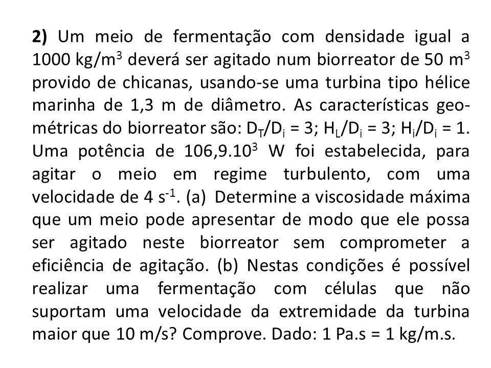 2) Um meio de fermentação com densidade igual a 1000 kg/m3 deverá ser agitado num biorreator de 50 m3 provido de chicanas, usando-se uma turbina tipo hélice marinha de 1,3 m de diâmetro.