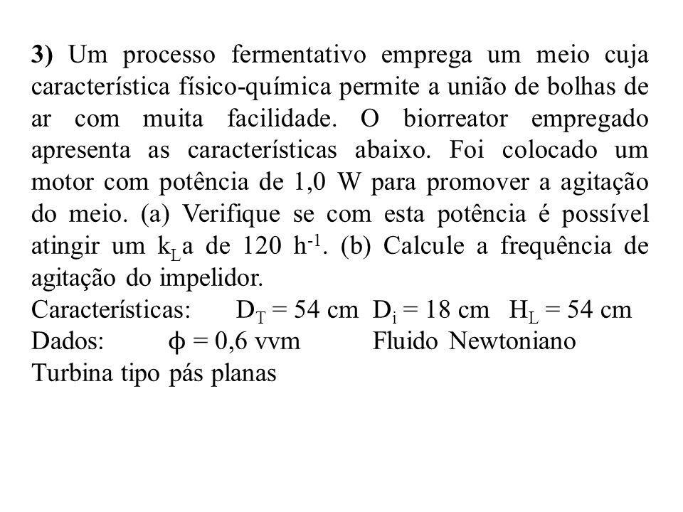 3) Um processo fermentativo emprega um meio cuja característica físico-química permite a união de bolhas de ar com muita facilidade. O biorreator empregado apresenta as características abaixo. Foi colocado um motor com potência de 1,0 W para promover a agitação do meio. (a) Verifique se com esta potência é possível atingir um kLa de 120 h-1. (b) Calcule a frequência de agitação do impelidor.