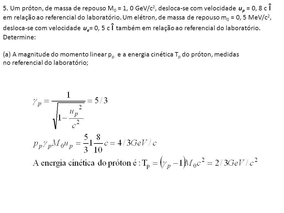 5. Um próton, de massa de repouso M0 = 1, 0 GeV/c2, desloca-se com velocidade up = 0, 8 c î em relação ao referencial do laboratório. Um elétron, de massa de repouso m0 = 0, 5 MeV/c2, desloca-se com velocidade ue= 0, 5 c î também em relação ao referencial do laboratório. Determine: