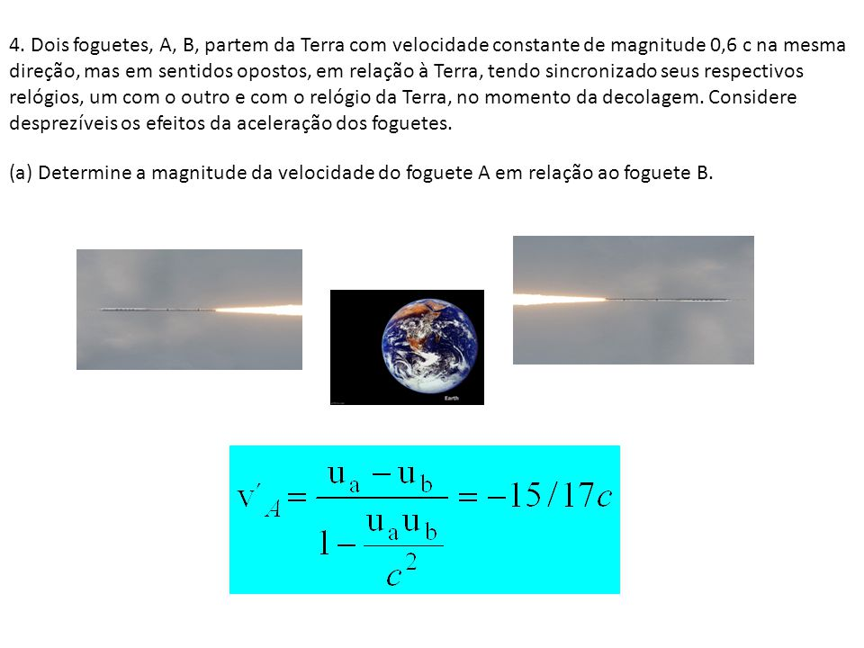 4. Dois foguetes, A, B, partem da Terra com velocidade constante de magnitude 0,6 c na mesma direção, mas em sentidos opostos, em relação à Terra, tendo sincronizado seus respectivos relógios, um com o outro e com o relógio da Terra, no momento da decolagem. Considere desprezíveis os efeitos da aceleração dos foguetes.
