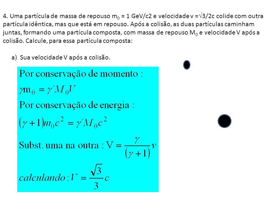 4. Uma partícula de massa de repouso m0 = 1 GeV/c2 e velocidade v =√3/2c colide com outra partícula idêntica, mas que está em repouso. Após a colisão, as duas partículas caminham juntas, formando uma partícula composta, com massa de repouso M0 e velocidade V após a colisão. Calcule, para essa partícula composta: