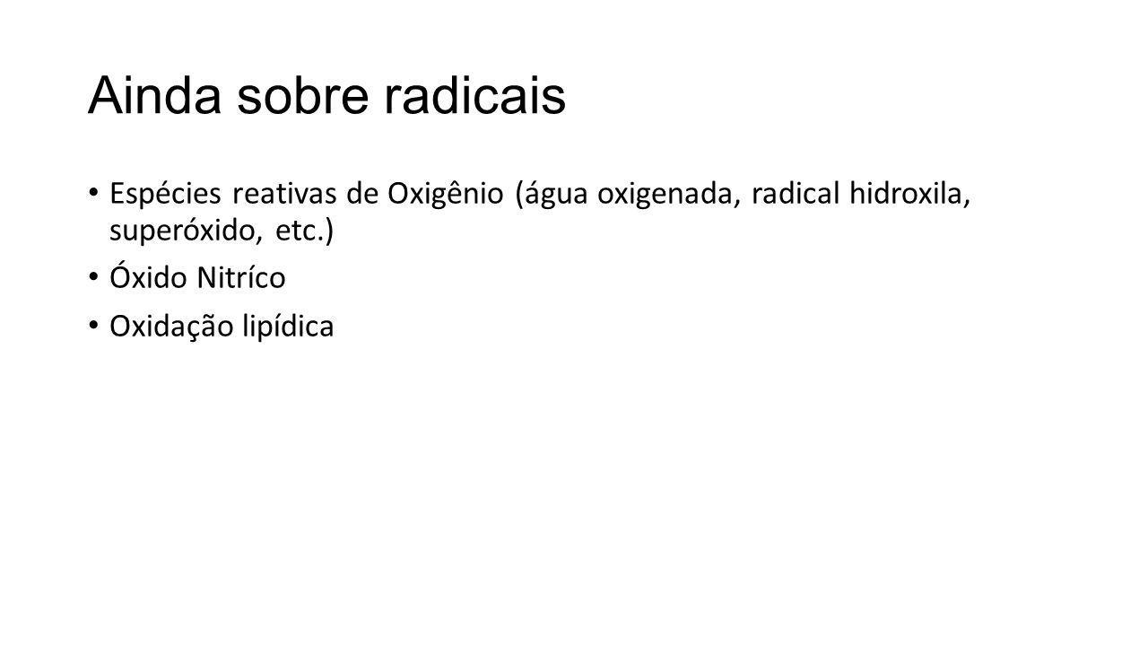 Ainda sobre radicais Espécies reativas de Oxigênio (água oxigenada, radical hidroxila, superóxido, etc.)