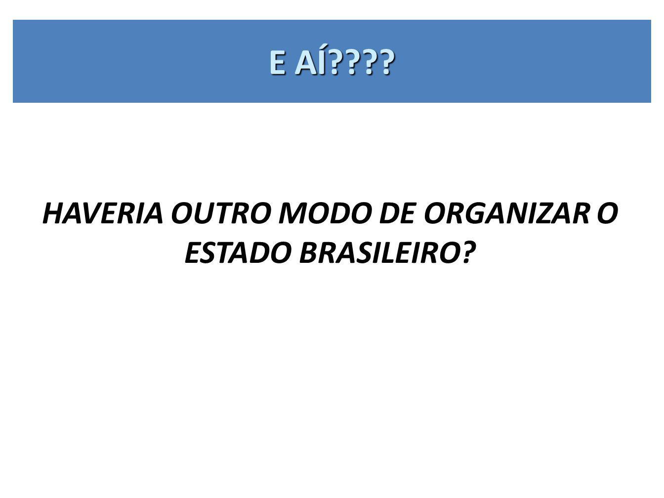 HAVERIA OUTRO MODO DE ORGANIZAR O ESTADO BRASILEIRO