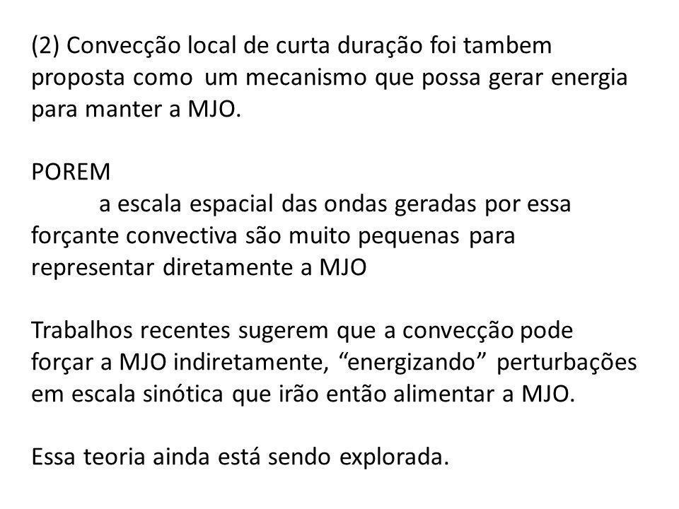 (2) Convecção local de curta duração foi tambem proposta como um mecanismo que possa gerar energia para manter a MJO.