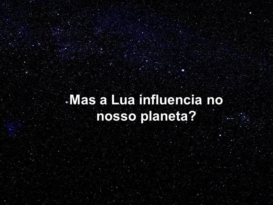 Mas a Lua influencia no nosso planeta
