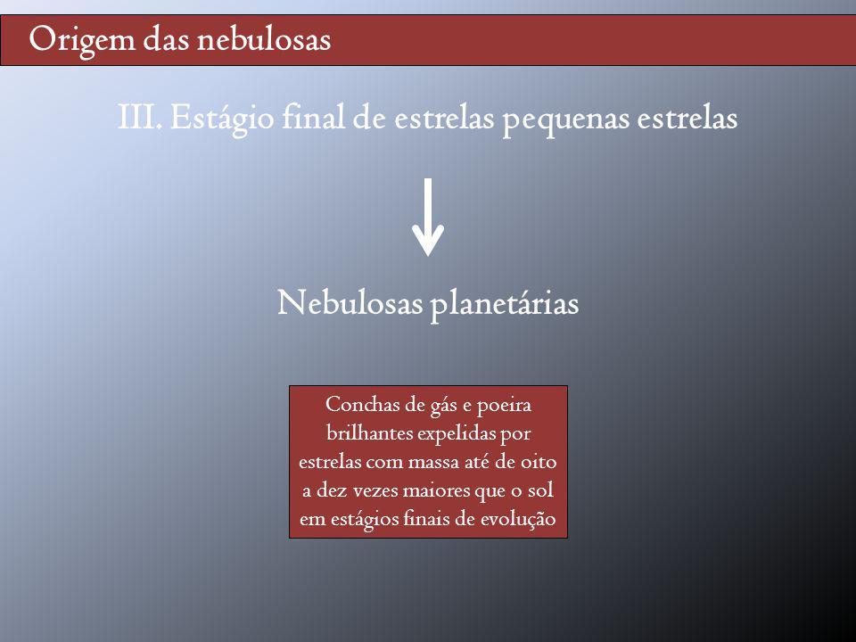 III. Estágio final de estrelas pequenas estrelas Nebulosas planetárias