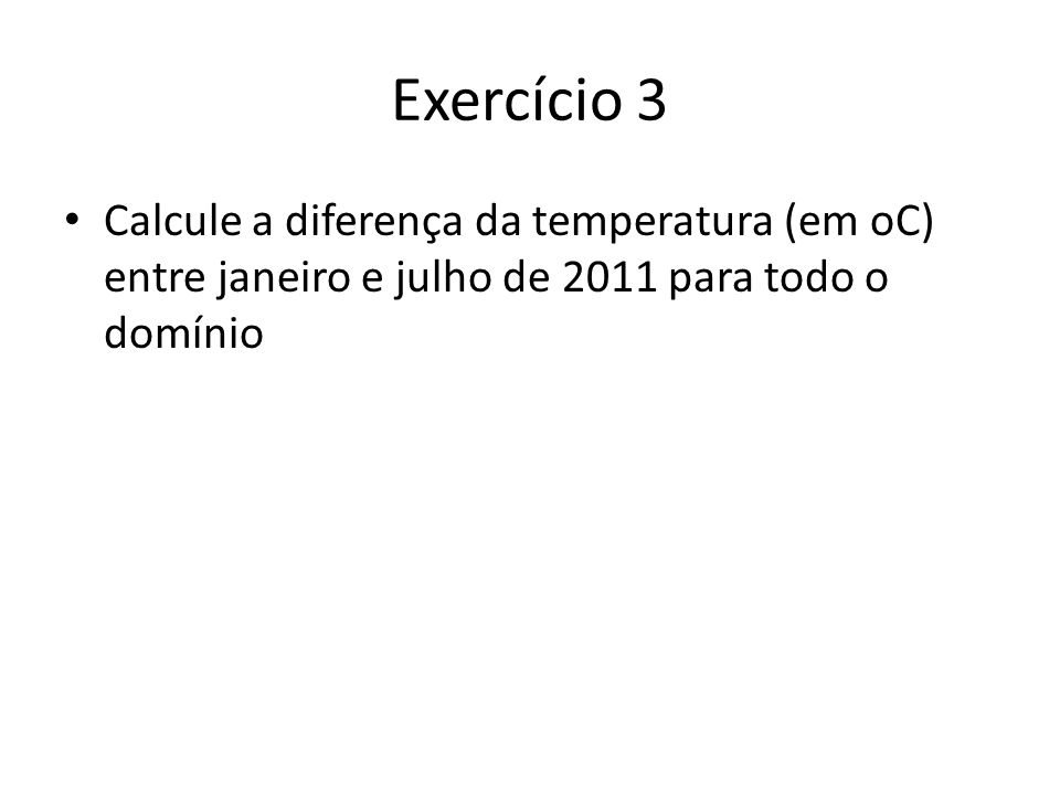 Exercício 3 Calcule a diferença da temperatura (em oC) entre janeiro e julho de 2011 para todo o domínio.