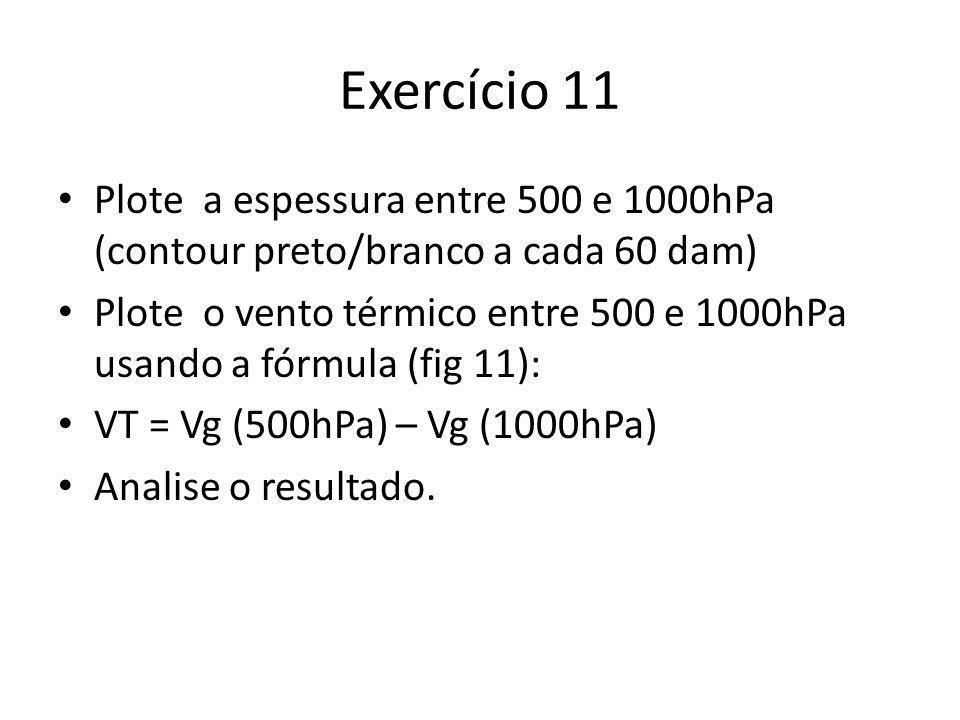 Exercício 11 Plote a espessura entre 500 e 1000hPa (contour preto/branco a cada 60 dam)