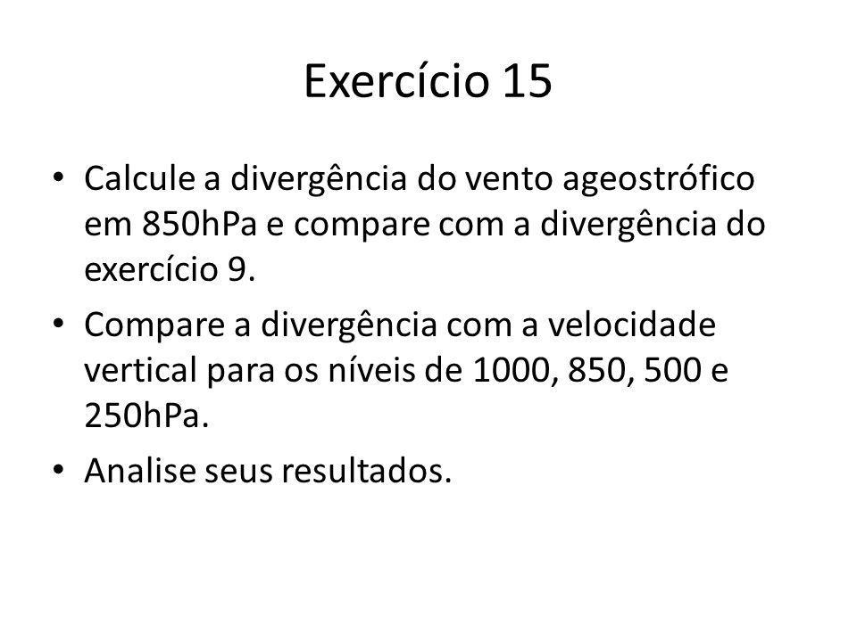 Exercício 15 Calcule a divergência do vento ageostrófico em 850hPa e compare com a divergência do exercício 9.