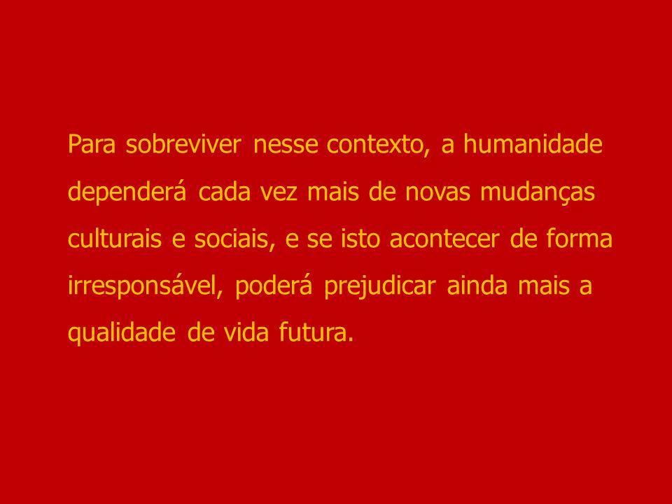 Para sobreviver nesse contexto, a humanidade dependerá cada vez mais de novas mudanças culturais e sociais, e se isto acontecer de forma irresponsável, poderá prejudicar ainda mais a qualidade de vida futura.