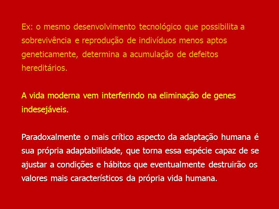 Ex: o mesmo desenvolvimento tecnológico que possibilita a sobrevivência e reprodução de indivíduos menos aptos geneticamente, determina a acumulação de defeitos hereditários.