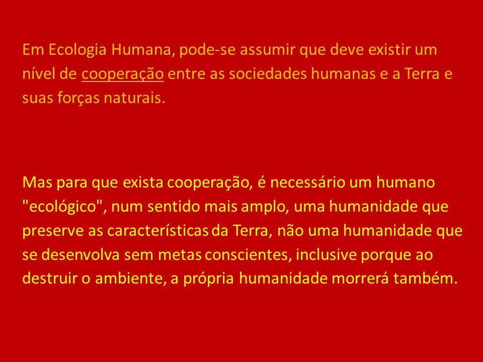 Em Ecologia Humana, pode-se assumir que deve existir um nível de cooperação entre as sociedades humanas e a Terra e suas forças naturais.