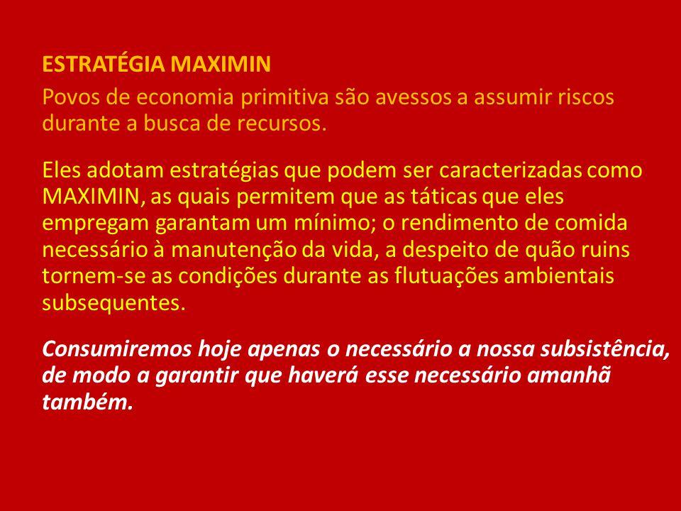 ESTRATÉGIA MAXIMIN Povos de economia primitiva são avessos a assumir riscos durante a busca de recursos.