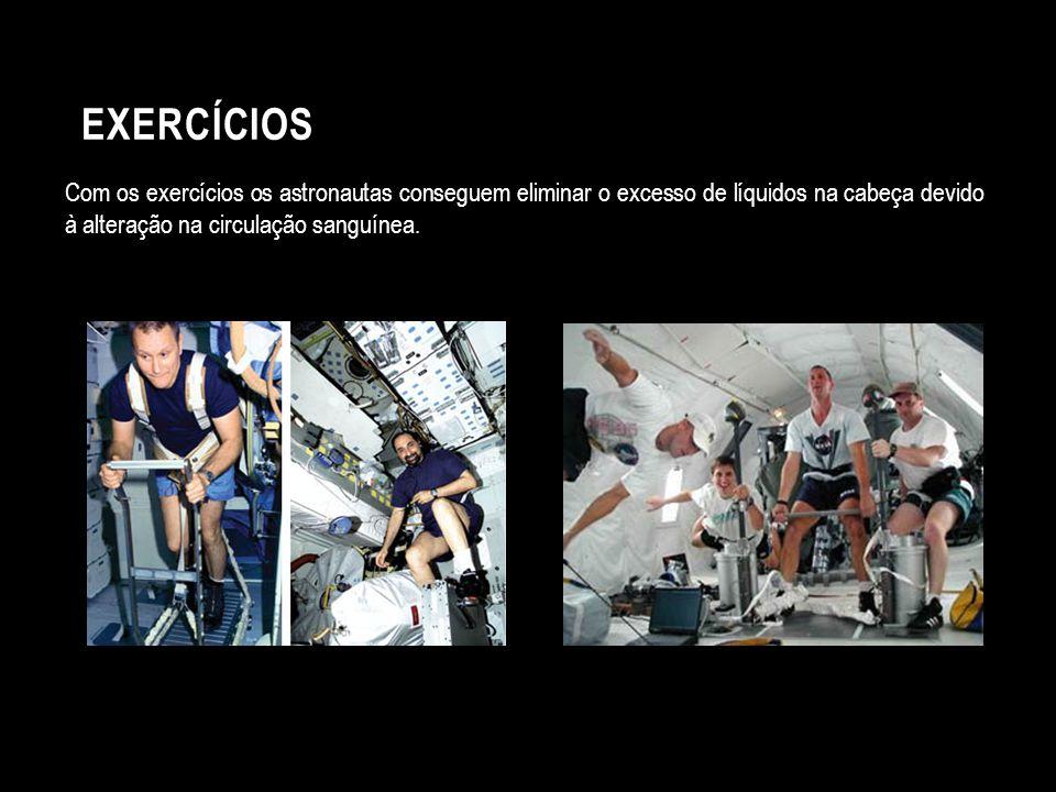 Exercícios Com os exercícios os astronautas conseguem eliminar o excesso de líquidos na cabeça devido à alteração na circulação sanguínea.