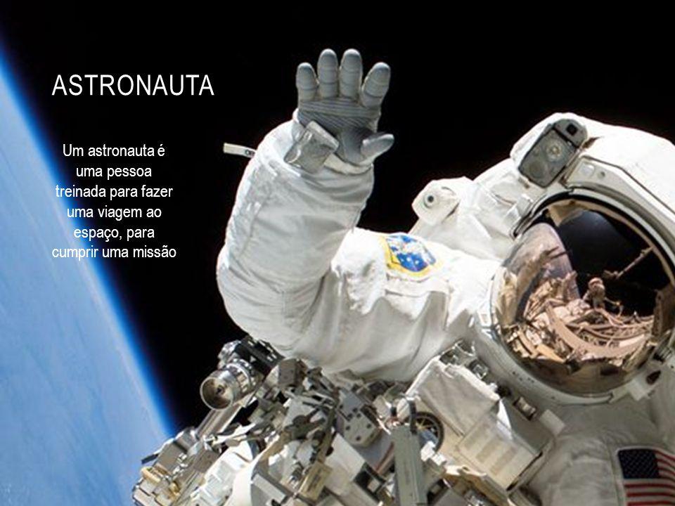 Astronauta Um astronauta é uma pessoa treinada para fazer uma viagem ao espaço, para cumprir uma missão.