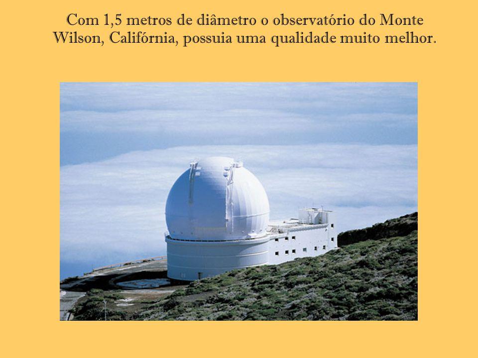 Com 1,5 metros de diâmetro o observatório do Monte Wilson, Califórnia, possuia uma qualidade muito melhor.
