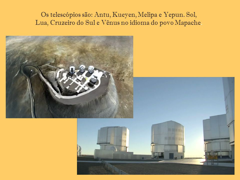 Os telescópios são: Antu, Kueyen, Melipa e Yepun