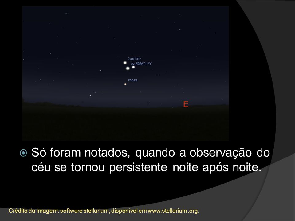 Só foram notados, quando a observação do céu se tornou persistente noite após noite.