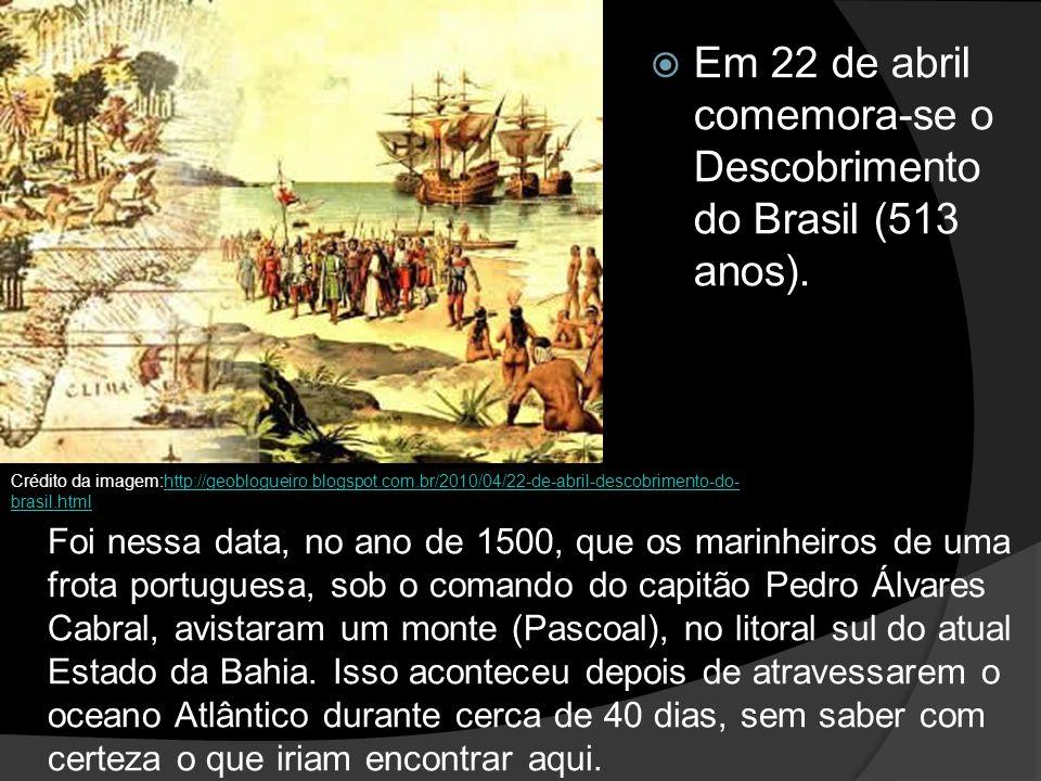 Em 22 de abril comemora-se o Descobrimento do Brasil (513 anos).