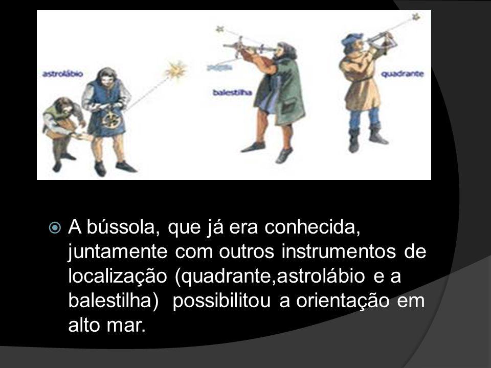 A bússola, que já era conhecida, juntamente com outros instrumentos de localização (quadrante,astrolábio e a balestilha) possibilitou a orientação em alto mar.