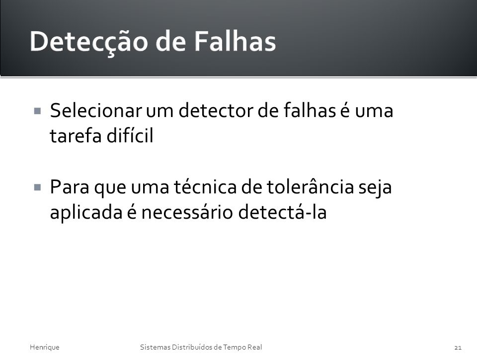 Detecção de Falhas Selecionar um detector de falhas é uma tarefa difícil. Para que uma técnica de tolerância seja aplicada é necessário detectá-la.