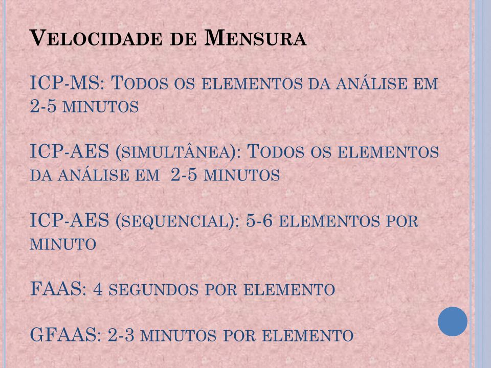 Velocidade de Mensura ICP-MS: Todos os elementos da análise em 2-5 minutos ICP-AES (simultânea): Todos os elementos da análise em 2-5 minutos ICP-AES (sequencial): 5-6 elementos por minuto FAAS: 4 segundos por elemento GFAAS: 2-3 minutos por elemento