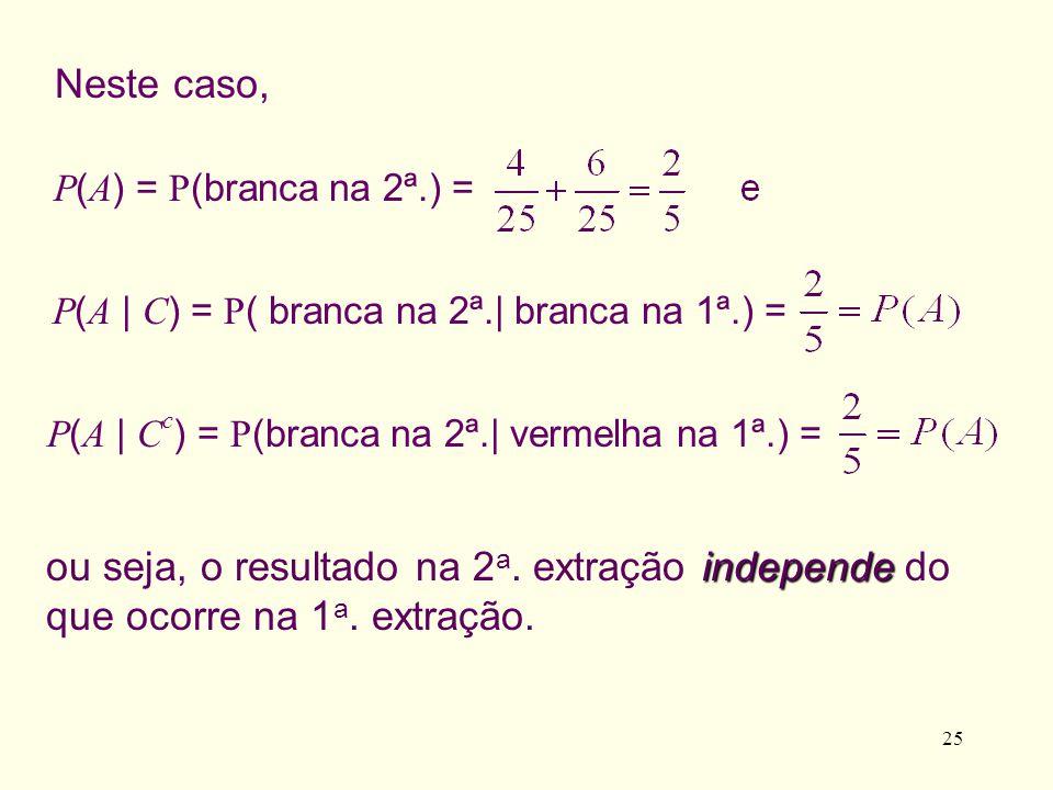 Neste caso, P(A) = P(branca na 2ª.) = P(A | C) = P( branca na 2ª.| branca na 1ª.) = P(A | Cc) = P(branca na 2ª.| vermelha na 1ª.) =