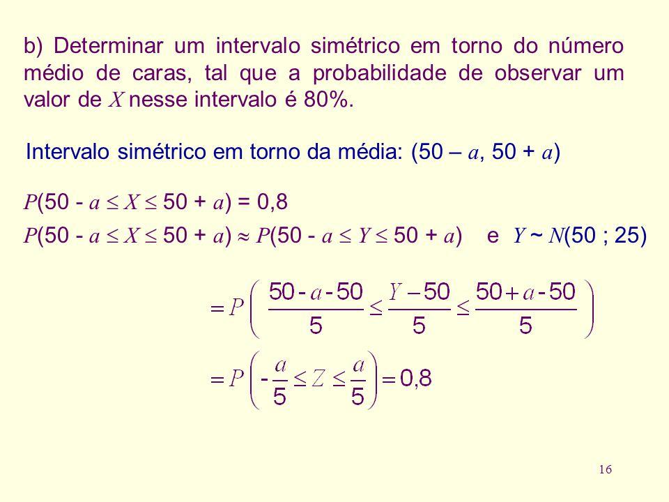 b) Determinar um intervalo simétrico em torno do número médio de caras, tal que a probabilidade de observar um valor de X nesse intervalo é 80%.