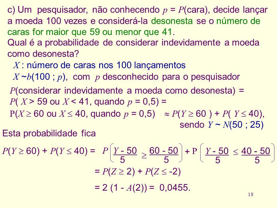 c) Um pesquisador, não conhecendo p = P(cara), decide lançar a moeda 100 vezes e considerá-la desonesta se o número de caras for maior que 59 ou menor que 41.