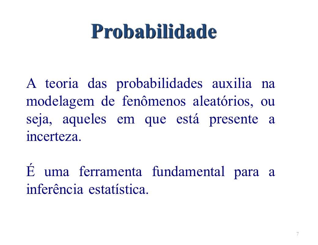 Probabilidade A teoria das probabilidades auxilia na modelagem de fenômenos aleatórios, ou seja, aqueles em que está presente a incerteza.