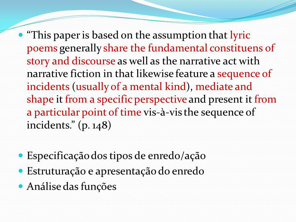 This paper is based on the assumption that lyric poems generally share the fundamental constituens of story and discourse as well as the narrative act with narrative fiction in that likewise feature a sequence of incidents (usually of a mental kind), mediate and shape it from a specific perspective and present it from a particular point of time vis-à-vis the sequence of incidents. (p. 148)