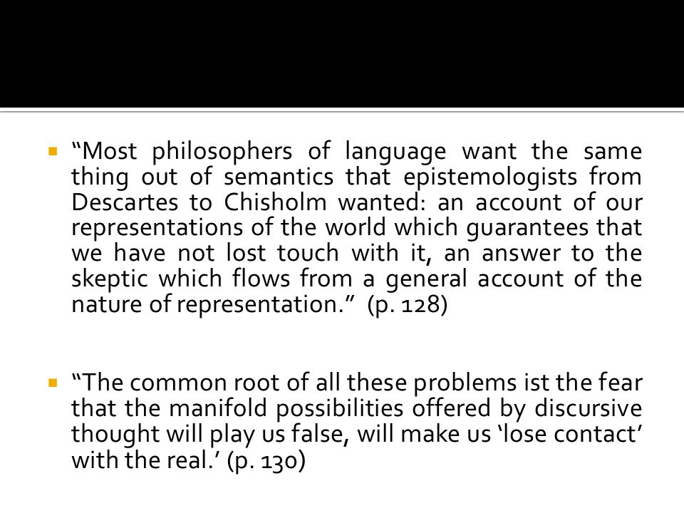 Most philosophers of language want the same thing out of semantics that epistemologists from Descartes to Chisholm wanted: an account of our representations of the world which guarantees that we have not lost touch with it, an answer to the skeptic which flows from a general account of the nature of representation. (p. 128)
