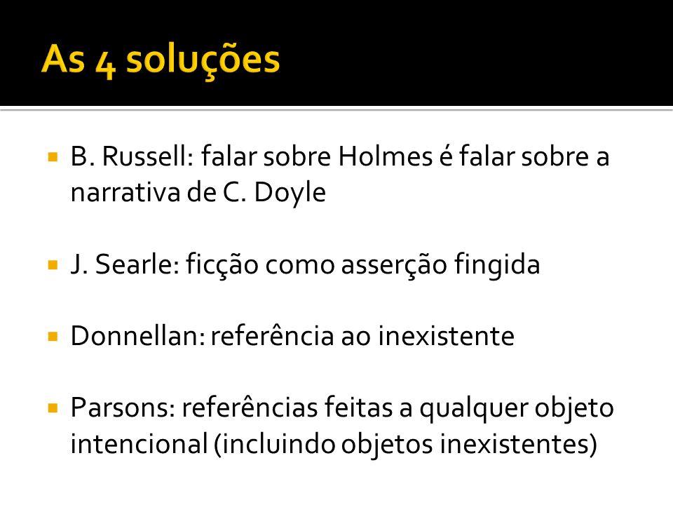 As 4 soluções B. Russell: falar sobre Holmes é falar sobre a narrativa de C. Doyle. J. Searle: ficção como asserção fingida.