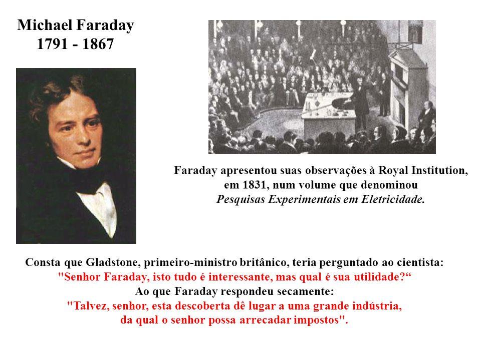 Michael Faraday 1791 - 1867. Faraday apresentou suas observações à Royal Institution, em 1831, num volume que denominou.