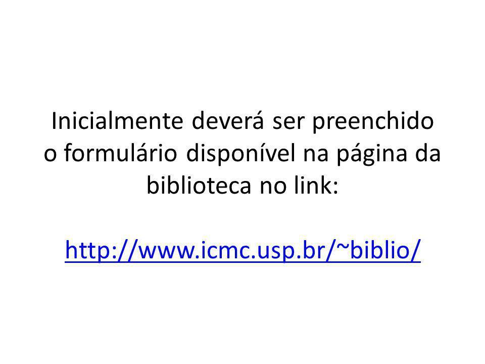 Inicialmente deverá ser preenchido o formulário disponível na página da biblioteca no link: http://www.icmc.usp.br/~biblio/