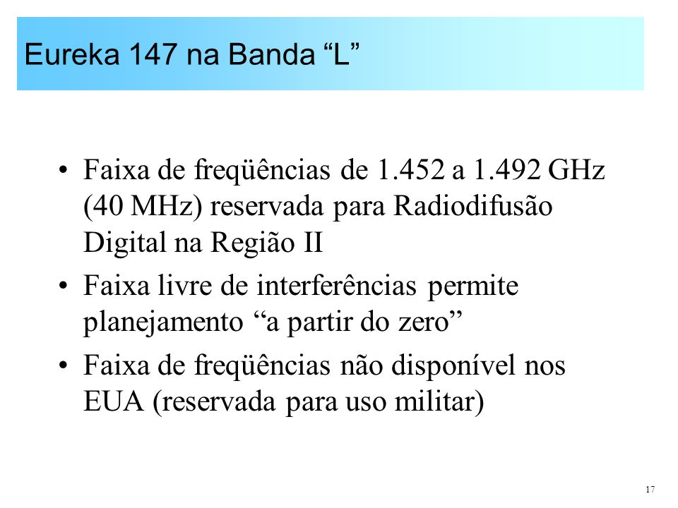 Eureka 147 na Banda L Faixa de freqüências de 1.452 a 1.492 GHz (40 MHz) reservada para Radiodifusão Digital na Região II.