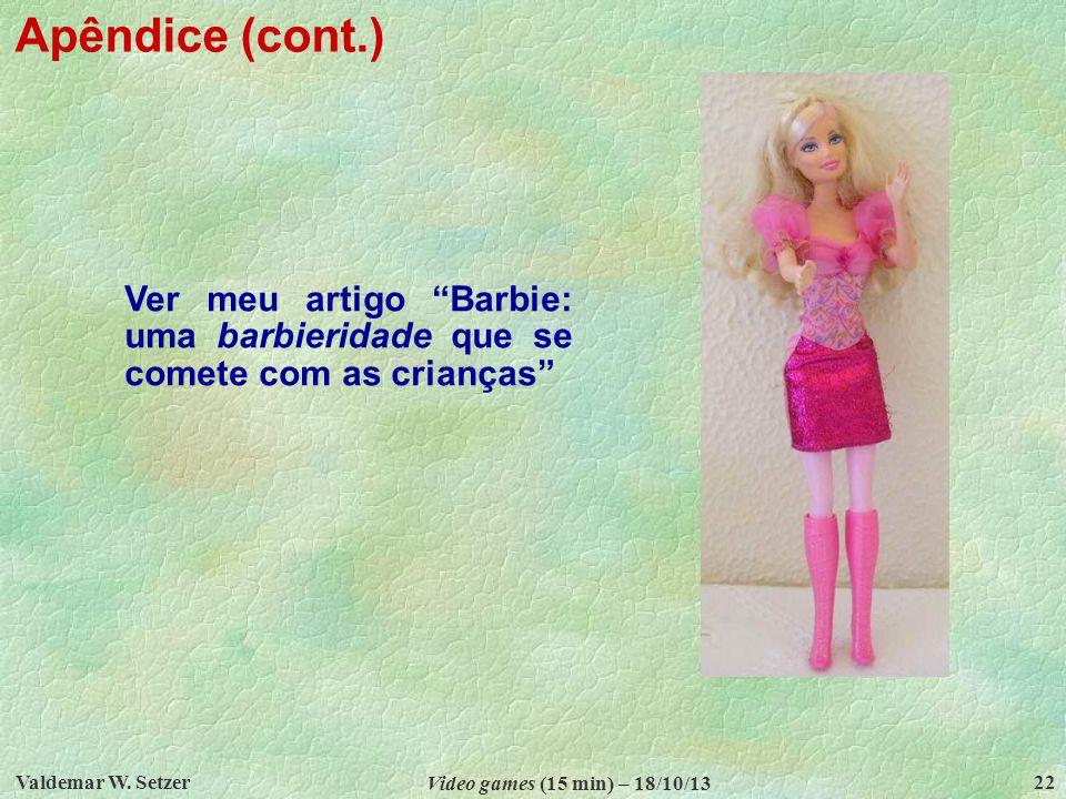 Apêndice (cont.) Ver meu artigo Barbie: uma barbieridade que se comete com as crianças Valdemar W. Setzer.