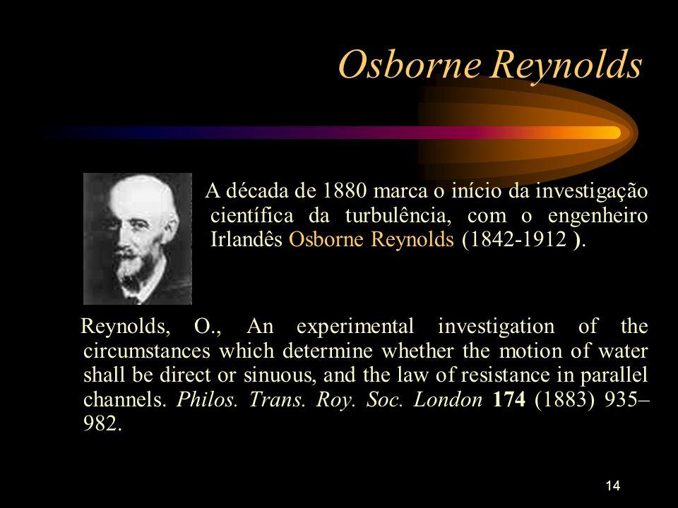Osborne Reynolds A década de 1880 marca o início da investigação científica da turbulência, com o engenheiro Irlandês Osborne Reynolds (1842-1912 ).