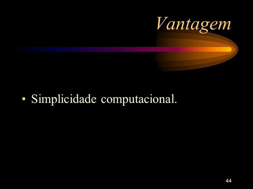Vantagem Simplicidade computacional.