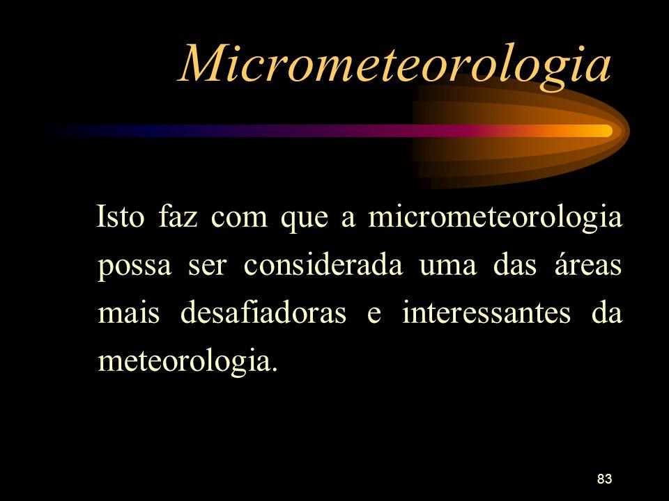 Micrometeorologia Isto faz com que a micrometeorologia possa ser considerada uma das áreas mais desafiadoras e interessantes da meteorologia.