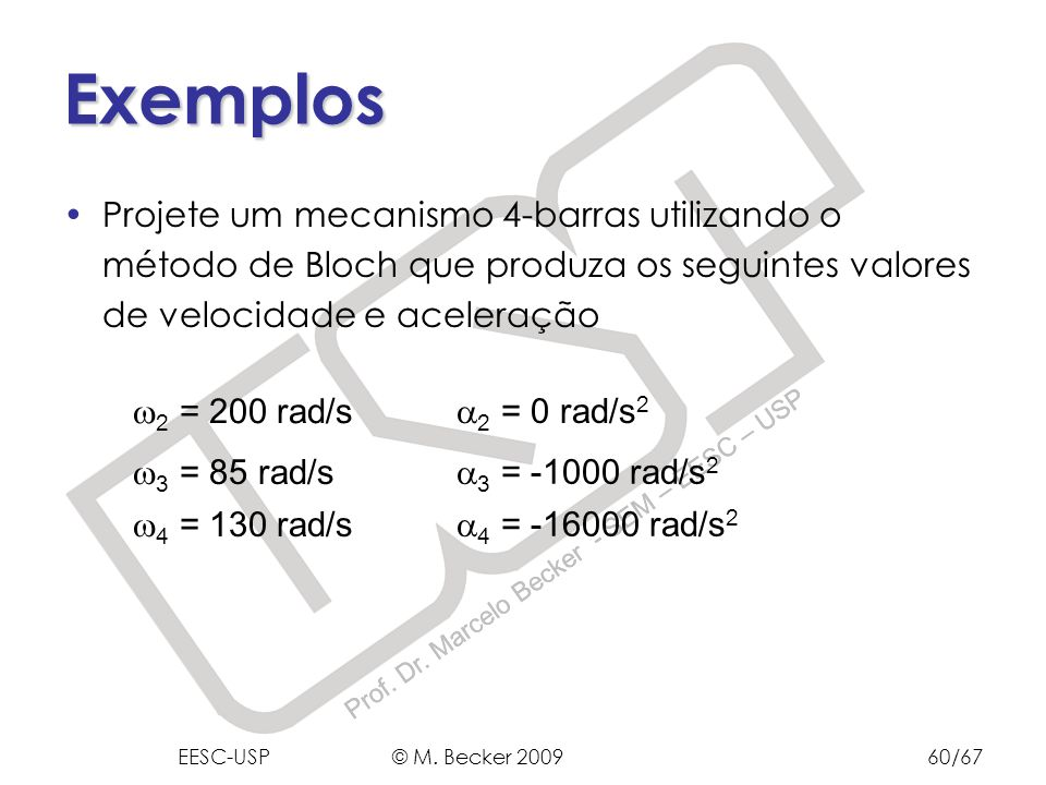 Exemplos Projete um mecanismo 4-barras utilizando o método de Bloch que produza os seguintes valores de velocidade e aceleração.