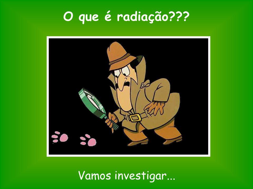 O que é radiação Vamos investigar...