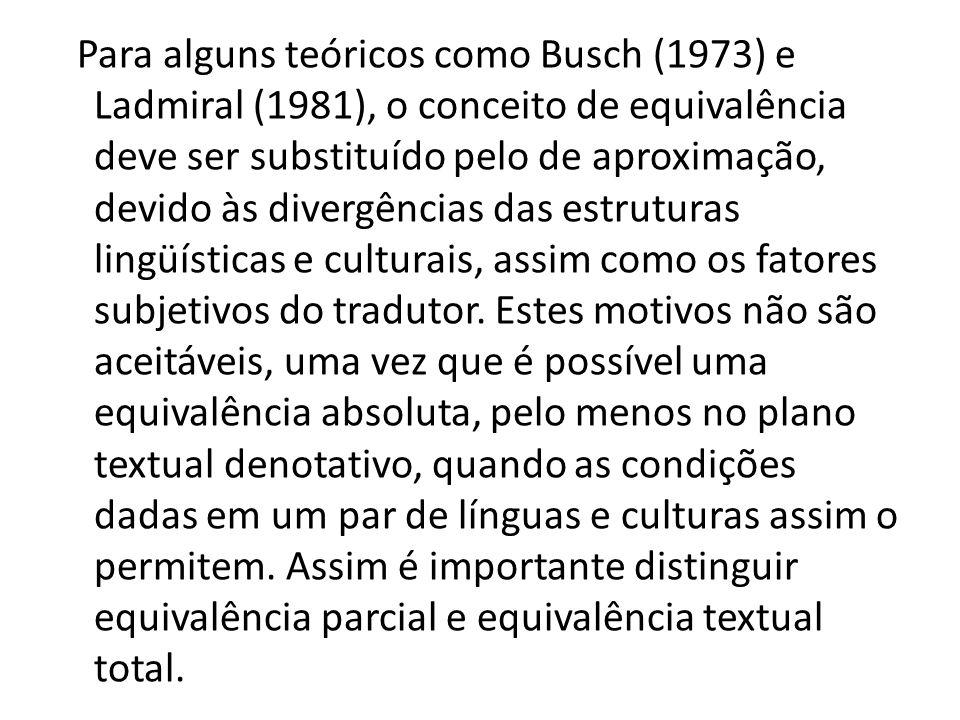 Para alguns teóricos como Busch (1973) e Ladmiral (1981), o conceito de equivalência deve ser substituído pelo de aproximação, devido às divergências das estruturas lingüísticas e culturais, assim como os fatores subjetivos do tradutor.