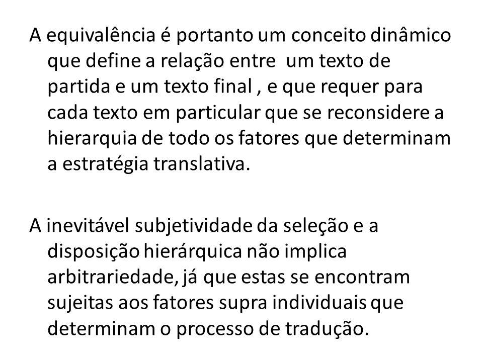 A equivalência é portanto um conceito dinâmico que define a relação entre um texto de partida e um texto final , e que requer para cada texto em particular que se reconsidere a hierarquia de todo os fatores que determinam a estratégia translativa.