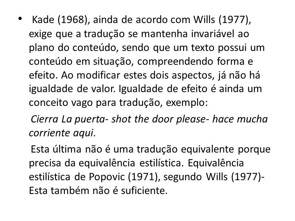 Kade (1968), ainda de acordo com Wills (1977), exige que a tradução se mantenha invariável ao plano do conteúdo, sendo que um texto possui um conteúdo em situação, compreendendo forma e efeito. Ao modificar estes dois aspectos, já não há igualdade de valor. Igualdade de efeito é ainda um conceito vago para tradução, exemplo: